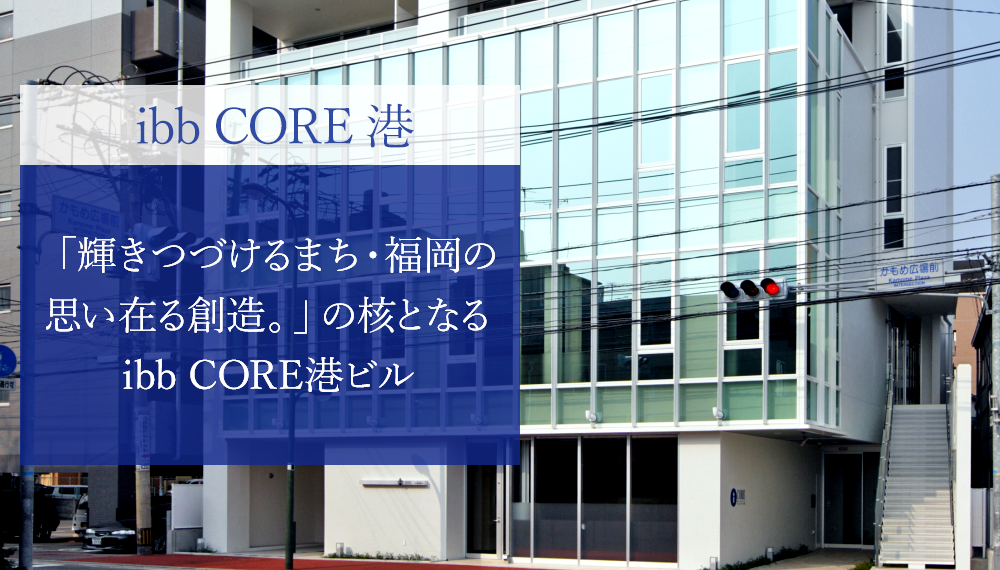 ibb CORE 港 「輝きつづけるまち・福岡の思い在る創造。」の核となる本社ビルibb core港